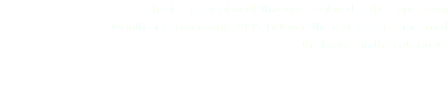 This is a body of work that was exhibited at the Cape Town Month of Photography, 2005. Below is the text that accompanied the images in the catalogue: